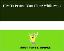 How To Protect Your Home While Away