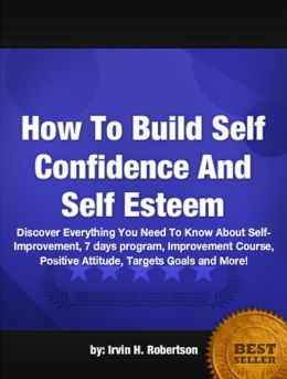 How To Build Self Confidence And Self Esteem: Discover Everything You Need To Know About Self-Improvement, 7 days program, Improvement Course, Positive Attitude, Targets Goals and More!