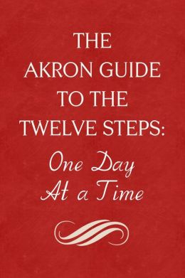 The Akron Guide To The Twelve Steps of Alcoholics Anonymous