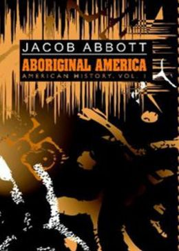Aboriginal America: American History, Vol. 1! A History Classic By Jacob Abbott! AAA+++