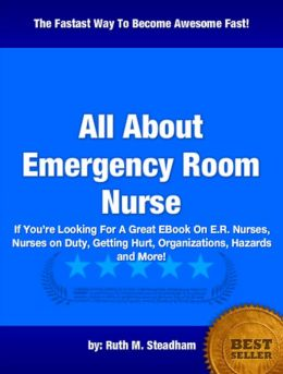 All About Emergency Room Nurse :If You're Looking For A Great EBook On E.R. Nurses, Nurses on Duty, Getting Hurt, Organizations, Hazards and More!
