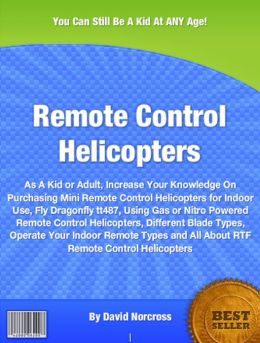 Remote Control Helicopters: As A Kid or Adult, Increase Your Knowledge On Purchasing Mini Remote Control Helicopters for Indoor Use, Fly Dragonfly tt487, Using Gas or Nitro Powered Remote Control Helicopters, Different Blade Types, Operate Your .......