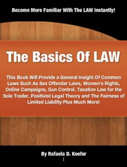 The Basics Of LAW: This Book Will Provide a General Insight Of Common Laws Such As Sex Offender Laws, Women's Rights, Online Campaigns, Gun Control, Taxation Law for the Sole Trader, Positivist Legal Theory and The Fairness of Limited Liability