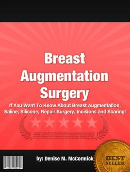 Breast Augmentation Surgery :If You Want To Know About Breast Augmentation, Saline, Silicone, Repair Surgery, Incisions and Scaring!