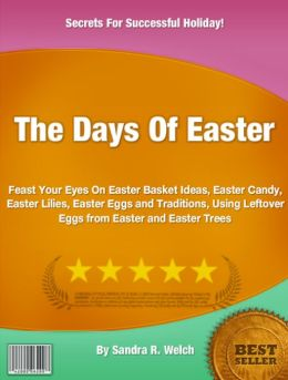 The Days Of Easter: Feast Your Eyes On Easter Basket Ideas, Easter Candy, Easter Lilies, Easter Eggs and Traditions, Using Leftover Eggs from Easter and Easter Trees