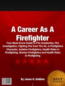 A Career As A Firefighter: Your Must-Know Guide to Fire Academies, Fire Investigation, Fighting Fire from The Air, A Firefighters Character, Aviation Firefighters, Health Risks In Firefighting, Women Firefighters and Health Risks In Firefighting
