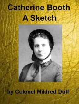 Catherine Booth, A Sketch by Colonel Mildred Duff With Godliness a Series of Addresses by Catherine Booth (Illustrated)
