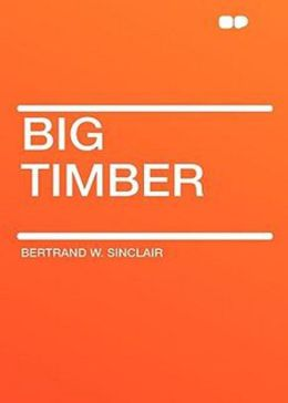 Big Timber: A Story of the Northwest! A Western, Adventure, Romance Classic By Bertrand W. Sinclair! AAA+++