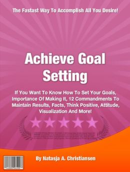 Achieve Goal Setting: If You Want To Know How To Set Your Goals, Importance Of Making It, 12 Commandments To Maintain Results, Facts, Think Positive, Attitude, Visualization And More!