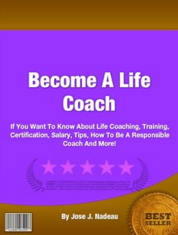 Become A Life Coach: If You Want To Know About Life Coaching, Training, Certification, Salary, Tips, How To Be A Responsible Coach And More!