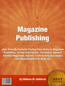 Magazine Publishing: User-Friendly Facts for Finding Your Niche In Magazine