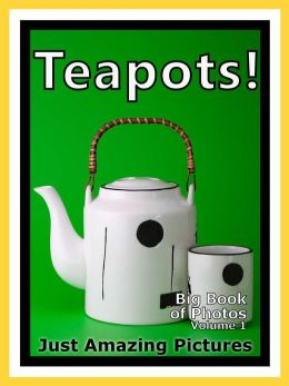 Just Tea Pot Photos! Big Book of Teapot Photographs & Teapots Pictures of Tea Pots, Vol. 1