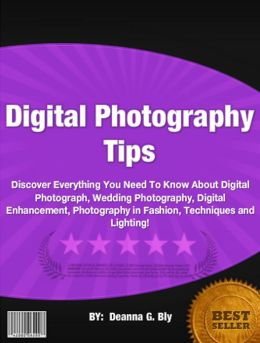 Digital Photography Tips :Discover Everything You Need To Know About Digital Photograph, Wedding Photography, Digital Enhancement, Photography in Fashion, Techniques and Lighting!
