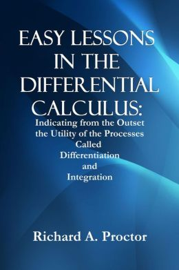 EASY LESSONS IN THE DIFFERENTIAL CALCULUS: Indicating from the Outset the Utility of the Processes Called Differentiation and Integration