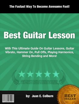 Best Guitar Lesson:With This Ultimate Guide On Guitar Lessons, Guitar Vibrato, Hammer On, Pull Offs, Playing Harmonics, String Bending and More!