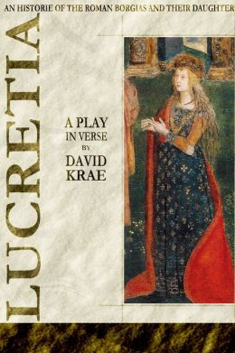 Lucretia - A Play in Verse An Historie of the Roman Borgias and their Daughter Lucretia