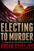 Book Cover Image. Title: Electing To Murder, Author: Roger Stelljes