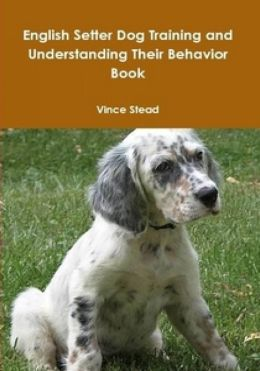 English Setter Dog Training and Understanding Their Behavior Book