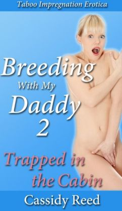 Breeding With My Daddy 2: Trapped in the Cabin (An Erotic Taboo Family Impregnation Sex Story)
