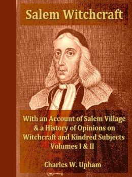 Salem Witchcraft; With an Account of Salem Village and a History of Opinions on Witchcraft and Kindred Subjects, Volumes I-II Complete
