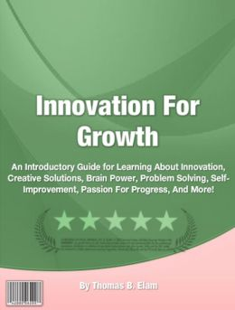 Innovation For Growth: An Introductory Guide for Learning About An Introductory Guide for Learning About Innovation, Creative Solutions, Brain Power, Problem Solving, Self-Improvement, Passion For Progress, And More!