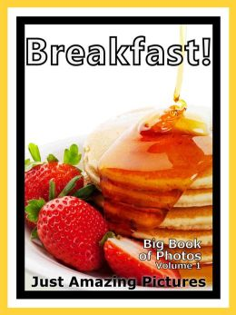 Just Breakfast Food Photos! Big Book of Photographs & Pictures of Breakfast Foods, Vol. 1