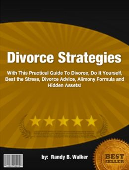 Divorce Strategies :With This Practical Guide To Divorce, Do It Yourself, Beat the Stress, Divorce Advice, Alimony Formula and Hidden Assets!