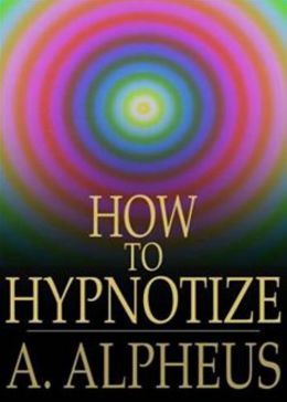 Complete Hypnotism, Mesmerism, Mind-Reading and Spritualism: How to Hypnotize: Being an Exhaustive and Practical System of Method, Application, and Use! An Instructional Classic By A. Alpheus! AAA+++