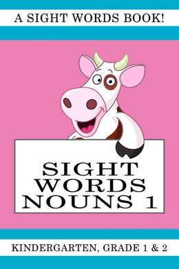 Sight Words Nouns 1. A Sight Words Book for Kindergarten, Grade 1 and Grade 2