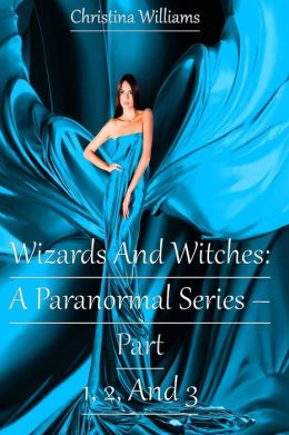 Wizards And Witches: A Paranormal Series – Part 1, 2, And 3 (Wizards And Witches: A Paranormal Series)