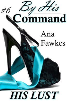 His Lust (By His Command #6) (billionaire domination / erotic romance)