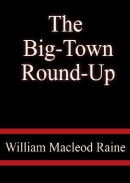 The Big-Town Round-Up: A Western, Fiction and Literature Classic By William MacLeod Raine! AAA+++
