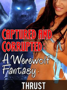 Captured And Corrupted: A Werewolf Fantasy (Extreme Dubcon/Noncon Werewolf Erotica)