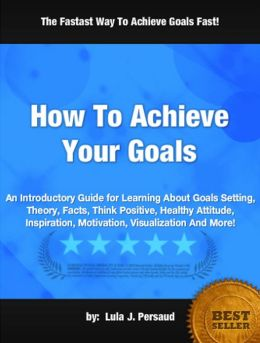 How To Achieve Your Goals: An Introductory Guide for Learning About Goals Setting, Theory, Facts, Think Positive, Healthy Attitude, Inspiration, Motivation, Visualization And More!