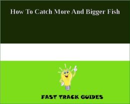 How To Catch More And Bigger Fish