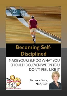 Becoming Self-Disciplined - Make Yourself Do What You Should Do, Even When You Don't Feel Like It