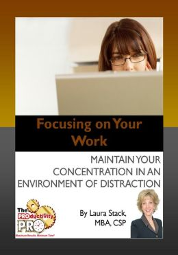 Focusing on Your Work - Maintain Your Concentration in an Environment of Distraction