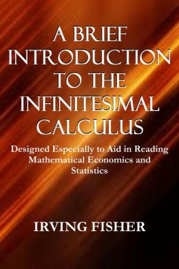 A BRIEF INTRODUCTION TO THE INFINITESIMAL CALCULUS, Designed Especially to Aid in Reading Mathematical Economics and Statistics