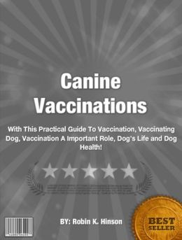 Canine Vaccinations:With This Practical Guide To Vaccination, Vaccinating Dog, Vaccination A Important Role, Dog's Life and Dog Health!