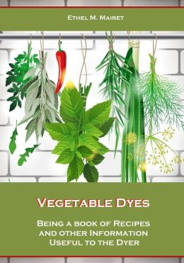 Vegetable Dyes, Being a Book of Recipes and Other Information Useful to the Dyer (Illustrated)