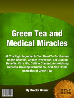 Green Tea and Medical Miracles: All The Right Ingredients You Need To For General Health Benefits, Cancer Prevention, Fat Burning Benefits, Cure HIV, Caffine Content, Antioxidising Benefits, Brewing Instructions--And Also Home Remedies of Green Tea!