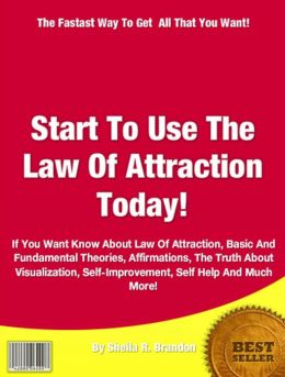 Start To Use The Law Of Attraction Today!: If You Want Know About Law Of Attraction, Basic And Fundamental Theories, Affirmations, The Truth About Visualization, Self-Improvement, Self Help And Much More!