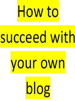 How To Succeed With Your Own Blog