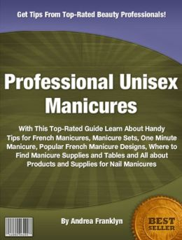 Professional Unisex Manicures: With This Top-Rated Guide Learn About Handy Tips for French Manicures, Manicure Sets, One Minute Manicure, Popular French Manicure Designs, Where to Find Manicure Supplies and Tables and All About Products and Supplies...