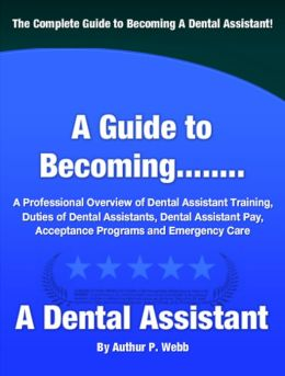 A Guide to Becoming A Dental Assistant: A Professional Overview of Dental Assistant Training, Duties of Dental Assistants, Dental Pay, Acceptance Programs and Emergency Care