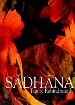 Sadhana: The Realization Of Life! A Religion, Philosophy Classic By Rabindranath Tagore! AAA+++