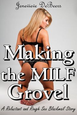 Making the MILF Grovel (A Reluctant and Rough Sex Blackmail Story)