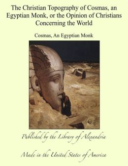 The Christian Topography of Cosmas, an Egyptian Monk, or the Opinion of Christians Concerning the World