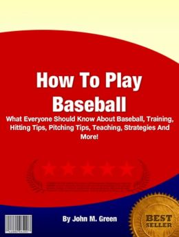 How To Play Baseball: What Everyone Should Know About Baseball, Training, Hitting Tips, Pitching Tips, Teaching, Strategies And More!