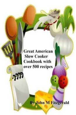 Great American Slow Cooker Cookbook with over 500 recipes